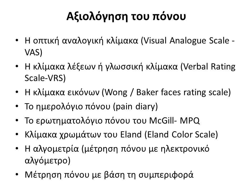 Αξιολόγηση του πόνου Η οπτική αναλογική κλίμακα (Visual Analogue Scale - VAS) Η κλίμακα λέξεων ή γλωσσική κλίμακα (Verbal Rating Scale-VRS) Η κλίμακα εικόνων (Wong / Baker faces rating scale) Το ημερολόγιο πόνου (pain diary) Το ερωτηματολόγιο πόνου του McGill- MPQ Κλίμακα χρωμάτων του Eland (Eland Color Scale) Η αλγομετρία (μέτρηση πόνου με ηλεκτρονικό αλγόμετρο) Μέτρηση πόνου με βάση τη συμπεριφορά