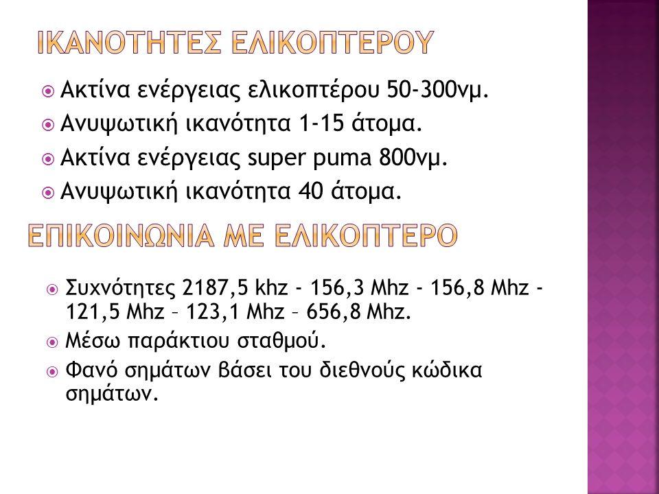  Ακτίνα ενέργειας ελικοπτέρου 50-300νμ.  Ανυψωτική ικανότητα 1-15 άτομα.  Ακτίνα ενέργειας super puma 800νμ.  Ανυψωτική ικανότητα 40 άτομα.  Συχν