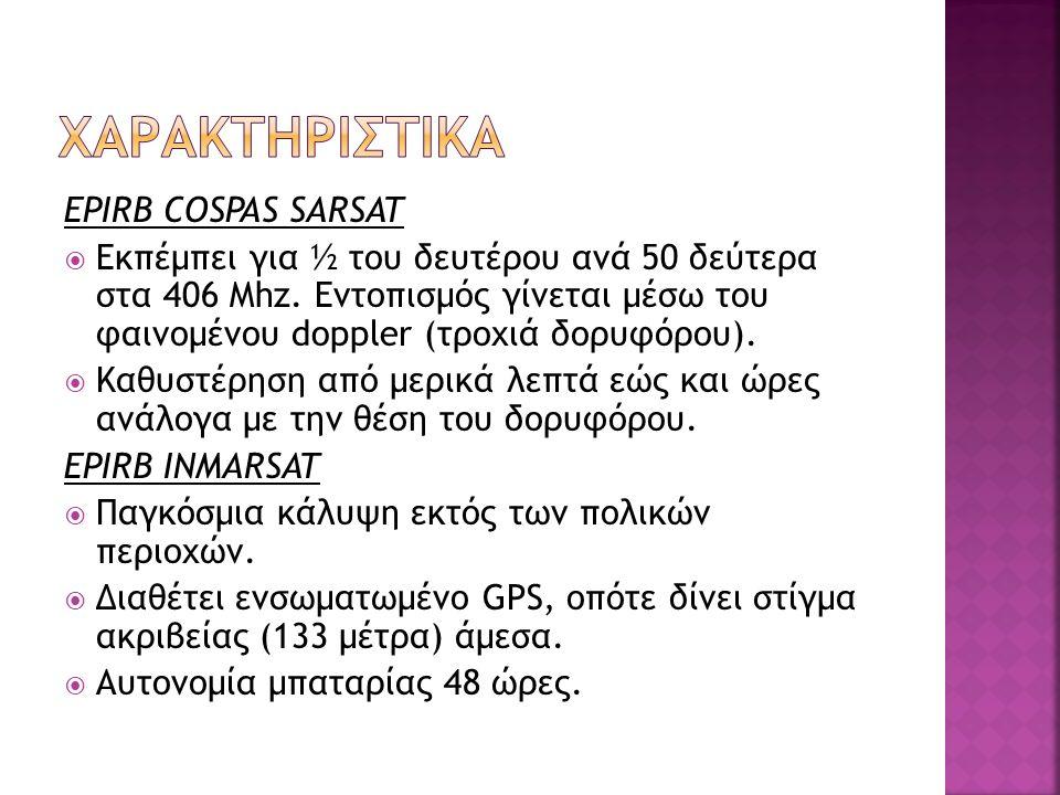 EPIRB COSPAS SARSAT  Εκπέμπει για ½ του δευτέρου ανά 50 δεύτερα στα 406 Mhz. Εντοπισμός γίνεται μέσω του φαινομένου doppler (τροχιά δορυφόρου).  Καθ