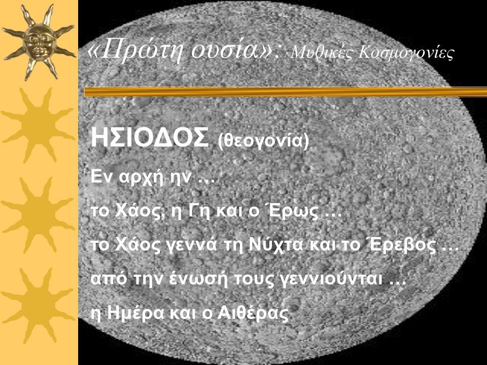 «Πρώτη ουσία»: Μυθικές Κοσμογονίες ΗΣΙΟΔΟΣ (θεογονία) Εν αρχή ην … το Χάος, η Γη και ο Έρως … το Χάος γεννά τη Νύχτα και το Έρεβος … από την ένωσή τους γεννιούνται … η Ημέρα και ο Αιθέρας