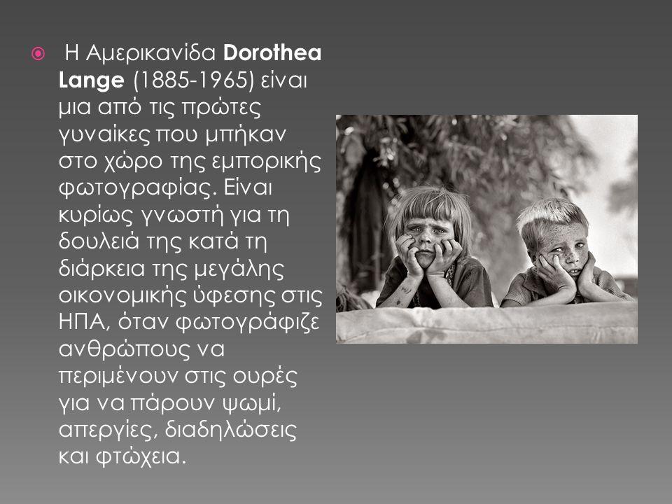  Η Αμερικανίδα Dorothea Lange (1885-1965) είναι μια από τις πρώτες γυναίκες που μπήκαν στο χώρο της εμπορικής φωτογραφίας.