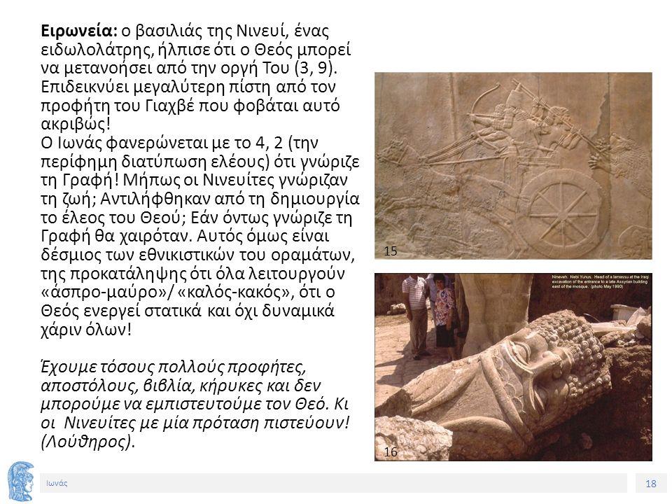 18 Ιωνάς Ειρωνεία: ο βασιλιάς της Νινευί, ένας ειδωλολάτρης, ήλπισε ότι ο Θεός μπορεί να μετανοήσει από την οργή Του (3, 9).