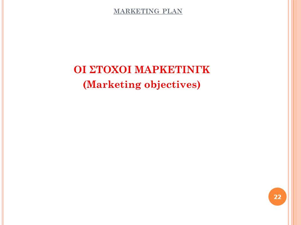 MARKETING PLAN ΟΙ ΣΤΟΧΟΙ ΜΑΡΚΕΤΙΝΓΚ (Marketing objectives) 22
