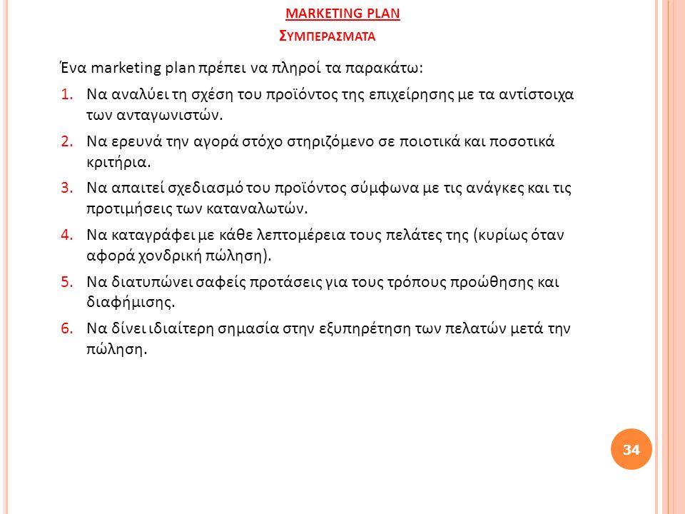 Σ ΥΜΠΕΡΑΣΜΑΤΑ Ένα marketing plan πρέπει να πληροί τα παρακάτω: 1.Να αναλύει τη σχέση του προϊόντος της επιχείρησης με τα αντίστοιχα των ανταγωνιστών.