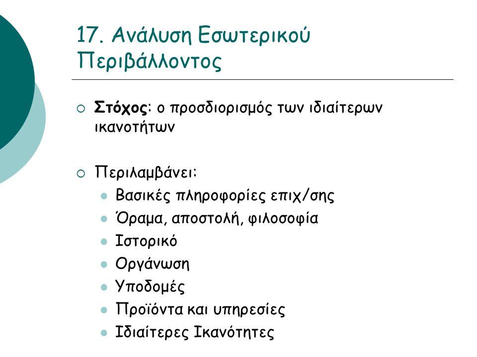 17. Ανάλυση Εσωτερικού Περιβάλλοντος  Στόχος: ο προσδιορισμός των ιδιαίτερων ικανοτήτων  Περιλαμβάνει: Βασικές πληροφορίες επιχ/σης Όραμα, αποστολή,