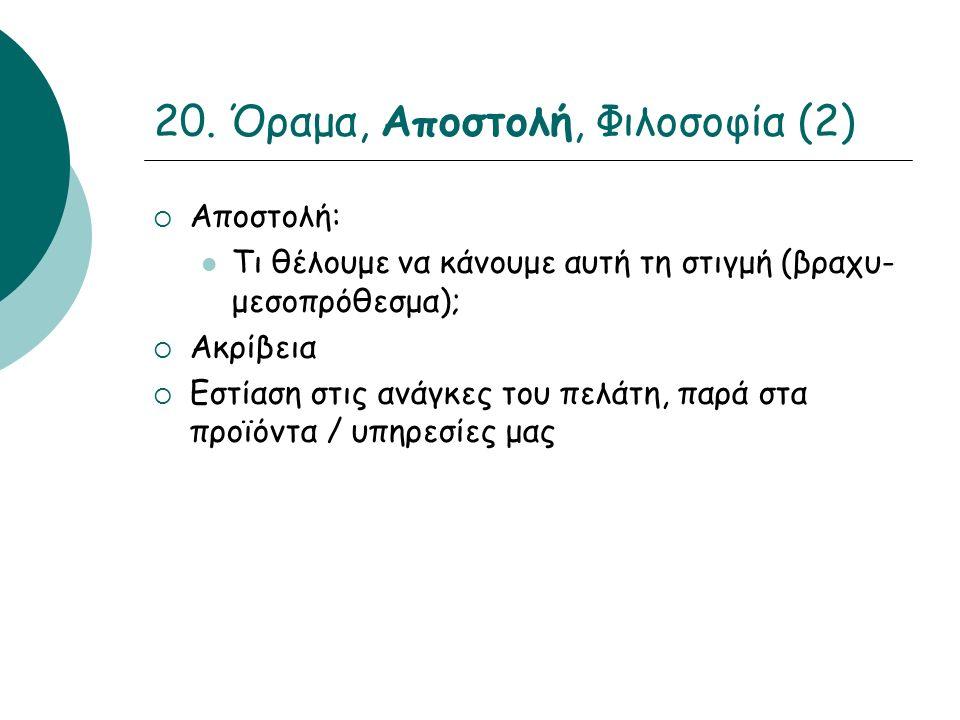 20. Όραμα, Αποστολή, Φιλοσοφία (2)  Αποστολή: Τι θέλουμε να κάνουμε αυτή τη στιγμή (βραχυ- μεσοπρόθεσμα);  Ακρίβεια  Εστίαση στις ανάγκες του πελάτ