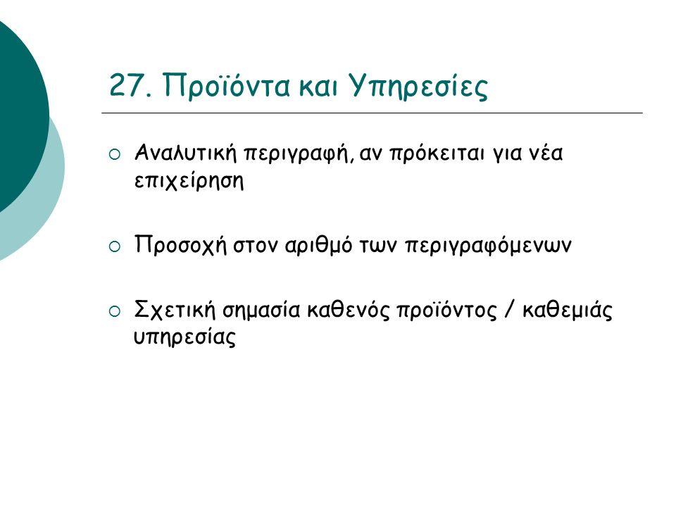 27. Προϊόντα και Υπηρεσίες  Αναλυτική περιγραφή, αν πρόκειται για νέα επιχείρηση  Προσοχή στον αριθμό των περιγραφόμενων  Σχετική σημασία καθενός π