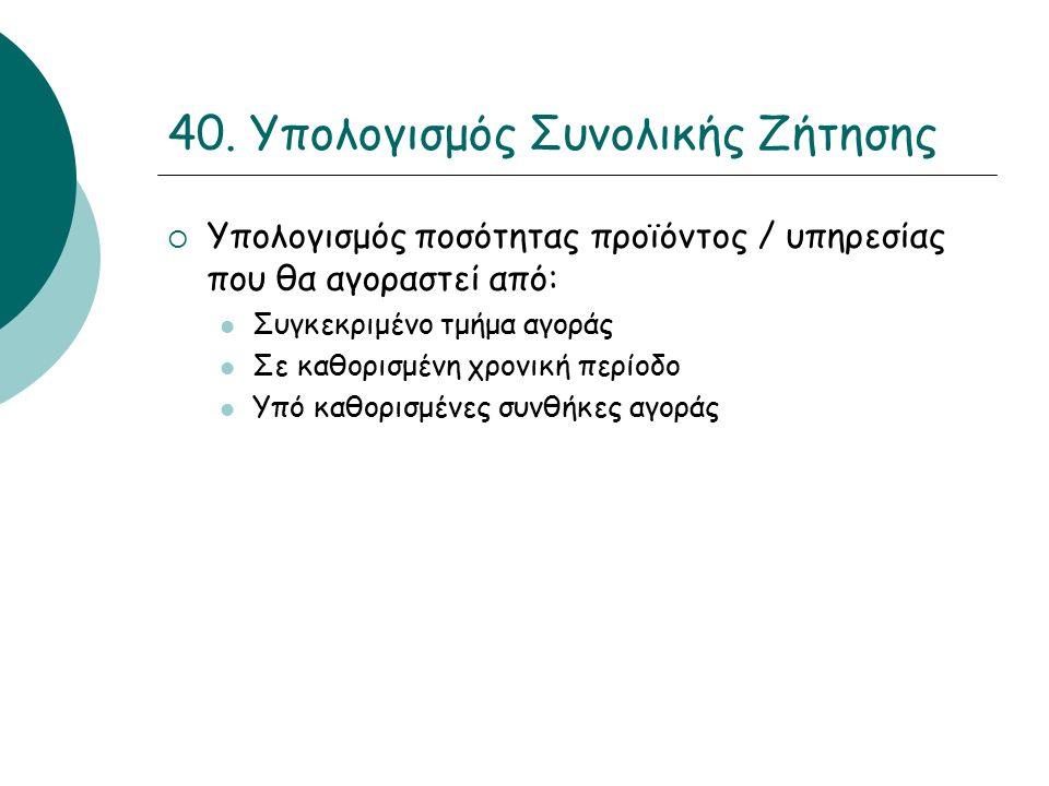 40. Υπολογισμός Συνολικής Ζήτησης  Υπολογισμός ποσότητας προϊόντος / υπηρεσίας που θα αγοραστεί από: Συγκεκριμένο τμήμα αγοράς Σε καθορισμένη χρονική
