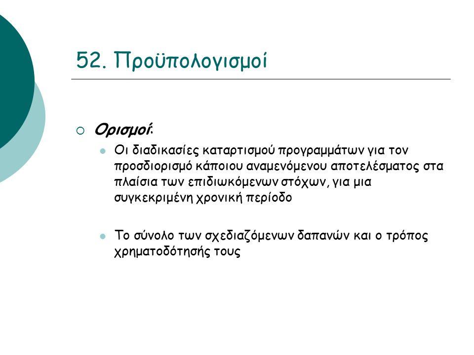 52. Προϋπολογισμοί  Ορισμοί: Οι διαδικασίες καταρτισμού προγραμμάτων για τον προσδιορισμό κάποιου αναμενόμενου αποτελέσματος στα πλαίσια των επιδιωκό