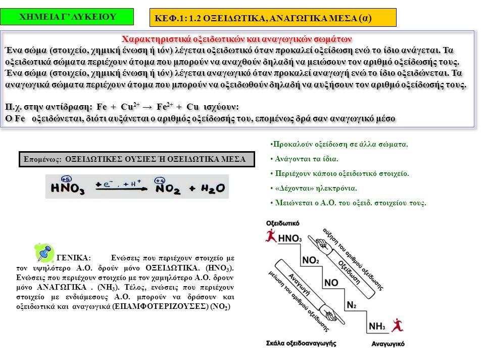 ΧΗΜΕΙΑ Γ' ΛΥΚΕΙΟΥ ΚΕΦ.1: 1.2 ΟΞΕΙΔΩΤΙΚΑ, ΑΝΑΓΩΓΙΚΑ ΜΕΣΑ (β) ΟΞΕΙΔΩΣΗ και ΑΝΑΓΩΓΗ αποτελούν τις δύο όψεις του ίδιου νομίσματος Τα ΜΕΤΑΛΛΑ: Έχουν τάση να αποβάλλουν ηλεκτρόνια, δηλαδή να οξειδωθούν, επομένως δρουν σαν ΑΝΑΓΩΓΙΚΑ ΜΕΣΑ και επειδή μετατρέπονται σε θετικά ιόντα είναι ΗΛΕΚΤΡΟΘΕΤΙΚΑ στοιχεία.