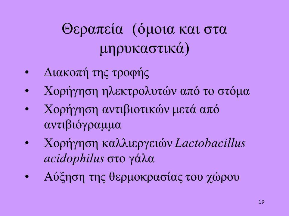 19 Θεραπεία (όμοια και στα μηρυκαστικά) Διακοπή της τροφής Χορήγηση ηλεκτρολυτών από το στόμα Χορήγηση αντιβιοτικών μετά από αντιβιόγραμμα Χορήγηση καλλιεργειών Lactobacillus acidophilus στο γάλα Αύξηση της θερμοκρασίας του χώρου