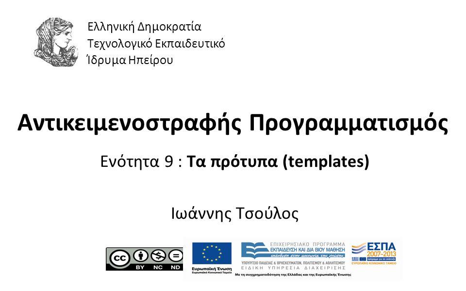 1 Αντικειμενοστραφής Προγραμματισμός Ενότητα 9 : Τα πρότυπα (templates) Ιωάννης Τσούλος Ελληνική Δημοκρατία Τεχνολογικό Εκπαιδευτικό Ίδρυμα Ηπείρου