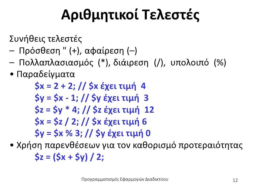 Αριθμητικοί Τελεστές Συνήθεις τελεστές – Πρόσθεση (+), αφαίρεση (–) – Πολλαπλασιασμός (*), διάιρεση (/), υπολοιπό (%) Παραδείγματα $x = 2 + 2; // $x έχει τιμή 4 $y = $x - 1; // $y έχει τιμή 3 $z = $y * 4; // $z έχει τιμή 12 $x = $z / 2; // $x έχει τιμή 6 $y = $x % 3; // $y έχει τιμή 0 Χρήση παρενθέσεων για τον καθορισμό προτεραιότητας $z = ($x + $y) / 2; Προγραμματισμός Εφαρμογών Διαδικτύου 12