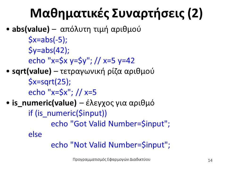 Μαθηματικές Συναρτήσεις (2) abs(value) – απόλυτη τιμή αριθμού $x=abs(-5); $y=abs(42); echo x=$x y=$y ; // x=5 y=42 sqrt(value) – τετραγωνική ρίζα αριθμού $x=sqrt(25); echo x=$x ; // x=5 is_numeric(value) – έλεγχος για αριθμό if (is_numeric($input)) echo Got Valid Number=$input ; else echo Not Valid Number=$input ; Προγραμματισμός Εφαρμογών Διαδικτύου 14