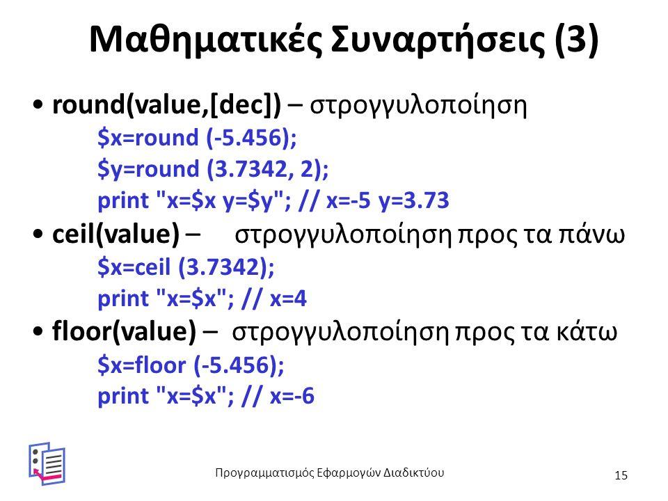 Μαθηματικές Συναρτήσεις (3) round(value,[dec]) – στρογγυλοποίηση $x=round (-5.456); $y=round (3.7342, 2); print x=$x y=$y ; // x=-5 y=3.73 ceil(value) – στρογγυλοποίηση προς τα πάνω $x=ceil (3.7342); print x=$x ; // x=4 floor(value) – στρογγυλοποίηση προς τα κάτω $x=floor (-5.456); print x=$x ; // x=-6 Προγραμματισμός Εφαρμογών Διαδικτύου 15