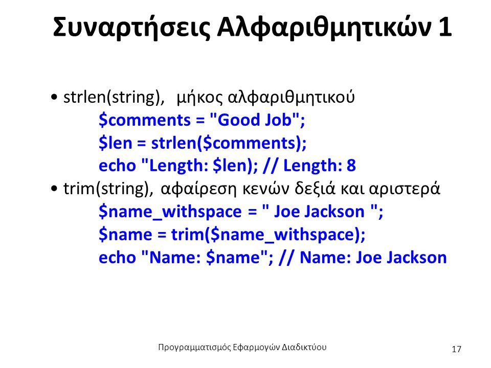 Συναρτήσεις Αλφαριθμητικών 1 strlen(string), μήκος αλφαριθμητικού $comments = Good Job ; $len = strlen($comments); echo Length: $len); // Length: 8 trim(string), αφαίρεση κενών δεξιά και αριστερά $name_withspace = Joe Jackson ; $name = trim($name_withspace); echo Name: $name ; // Name: Joe Jackson Προγραμματισμός Εφαρμογών Διαδικτύου 17