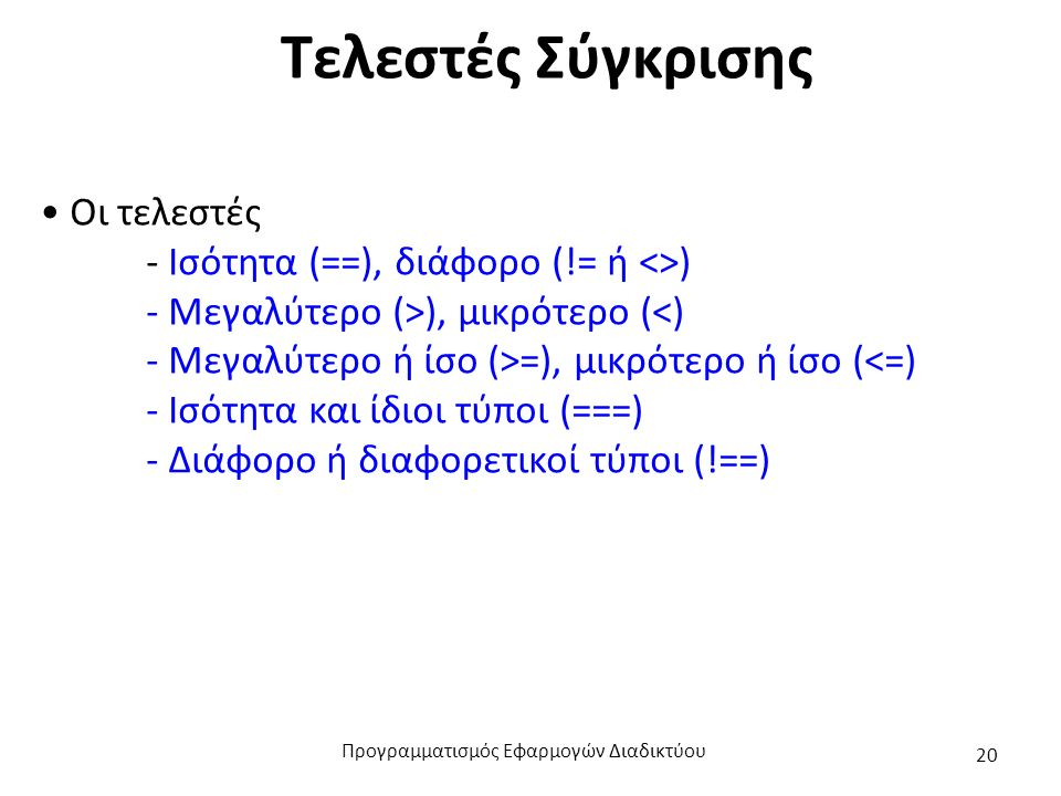 Τελεστές Σύγκρισης Οι τελεστές - Ισότητα (==), διάφορο (!= ή <>) - Μεγαλύτερο (>), μικρότερο (<) - Μεγαλύτερο ή ίσο (>=), μικρότερο ή ίσο (<=) - Ισότητα και ίδιοι τύποι (===) - Διάφορο ή διαφορετικοί τύποι (!==) Προγραμματισμός Εφαρμογών Διαδικτύου 20