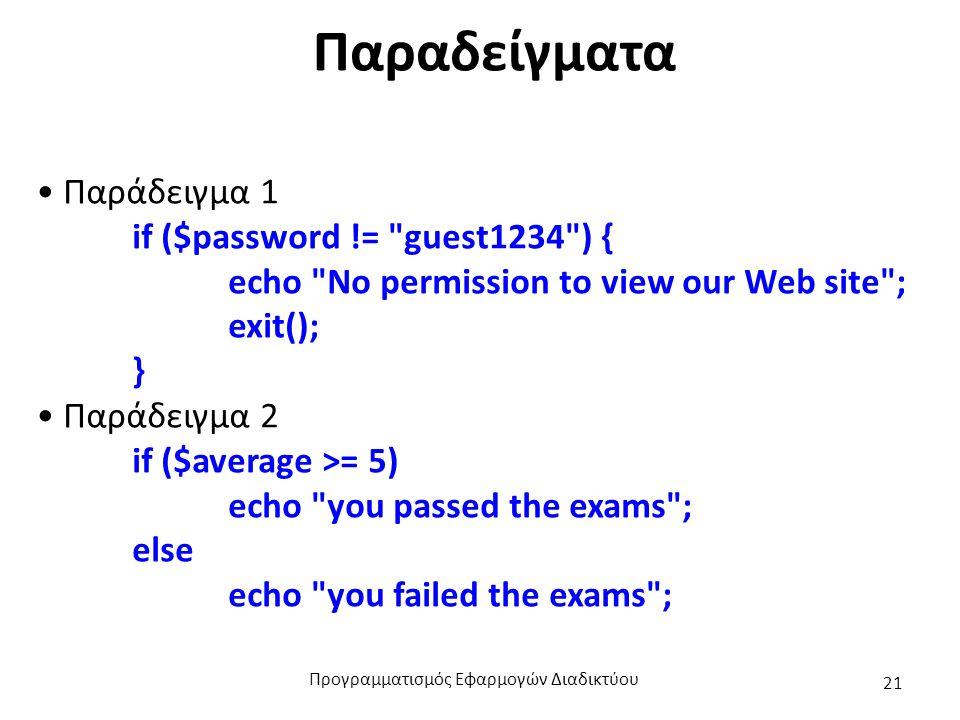 Παραδείγματα Παράδειγμα 1 if ($password != guest1234 ) { echo No permission to view our Web site ; exit(); } Παράδειγμα 2 if ($average >= 5) echo you passed the exams ; else echo you failed the exams ; Προγραμματισμός Εφαρμογών Διαδικτύου 21