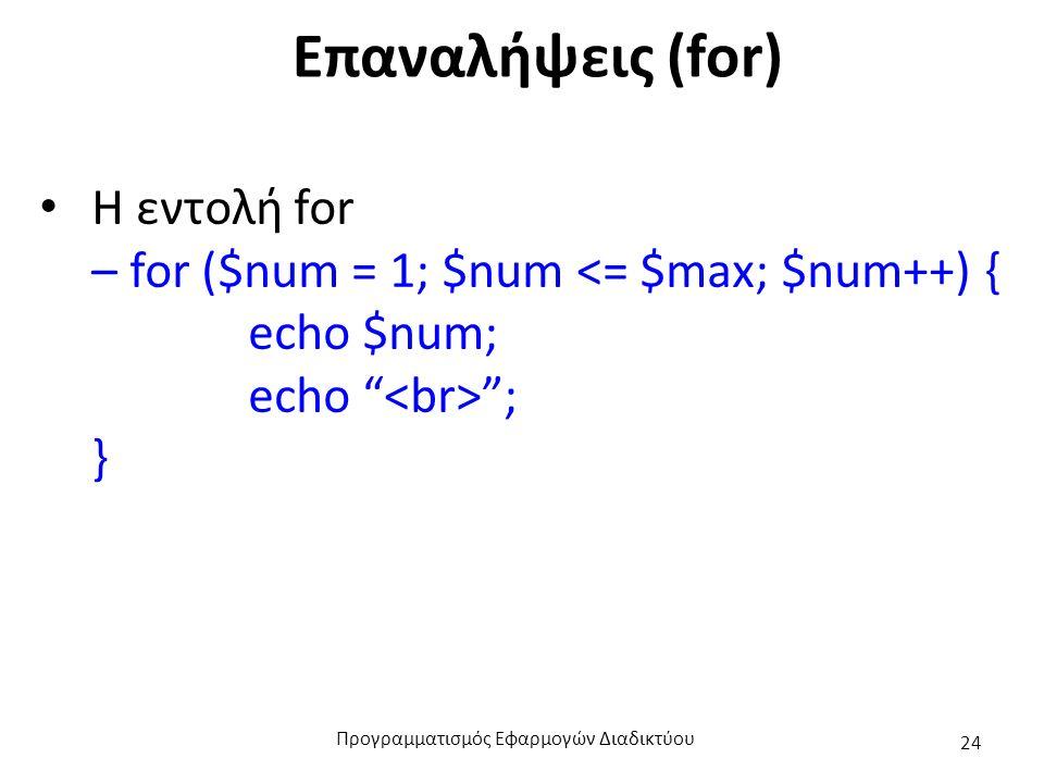 Επαναλήψεις (for) Η εντολή for – for ($num = 1; $num <= $max; $num++) { echo $num; echo ; } Προγραμματισμός Εφαρμογών Διαδικτύου 24