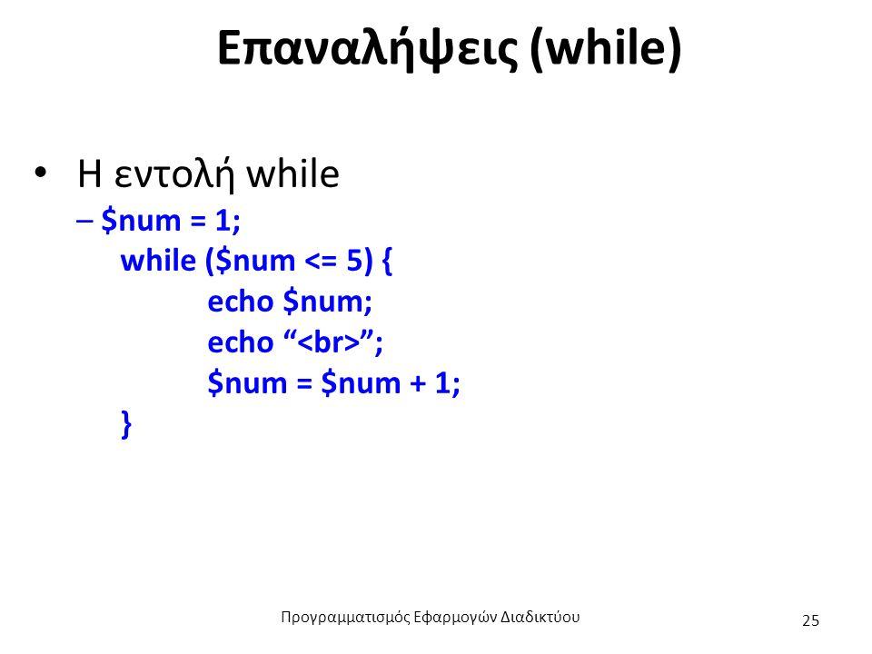 """Επαναλήψεις (while) Η εντολή while – $num = 1; while ($num <= 5) { echo $num; echo """" """"; $num = $num + 1; } Προγραμματισμός Εφαρμογών Διαδικτύου 25"""
