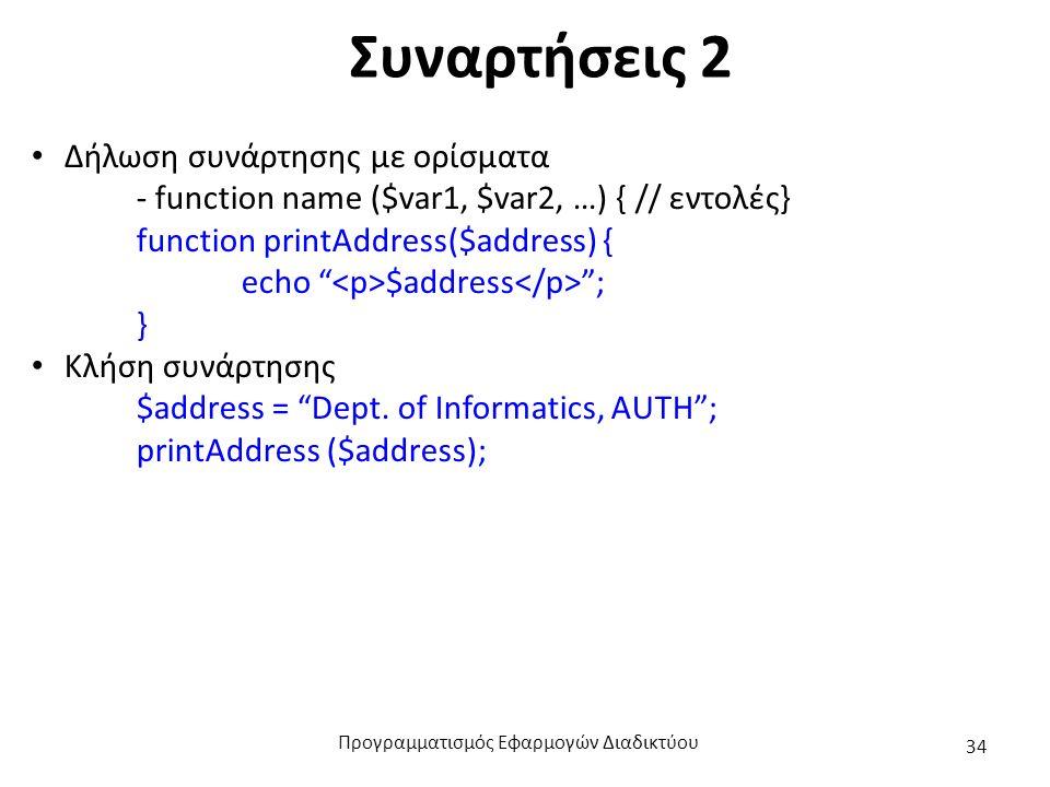 Συναρτήσεις 2 Δήλωση συνάρτησης με ορίσματα - function name ($var1, $var2, …) { // εντολές} function printAddress($address) { echo $address ; } Κλήση συνάρτησης $address = Dept.