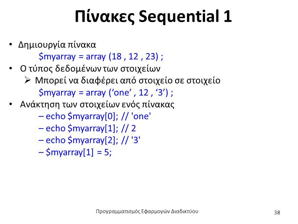 Πίνακες Sequential 1 Δημιουργία πίνακα $myarray = array (18, 12, 23) ; Ο τύπος δεδομένων των στοιχείων  Μπορεί να διαφέρει από στοιχείο σε στοιχείο $myarray = array ('one', 12, '3') ; Ανάκτηση των στοιχείων ενός πίνακας – echo $myarray[0]; // one – echo $myarray[1]; // 2 – echo $myarray[2]; // 3 – $myarray[1] = 5; Προγραμματισμός Εφαρμογών Διαδικτύου 38