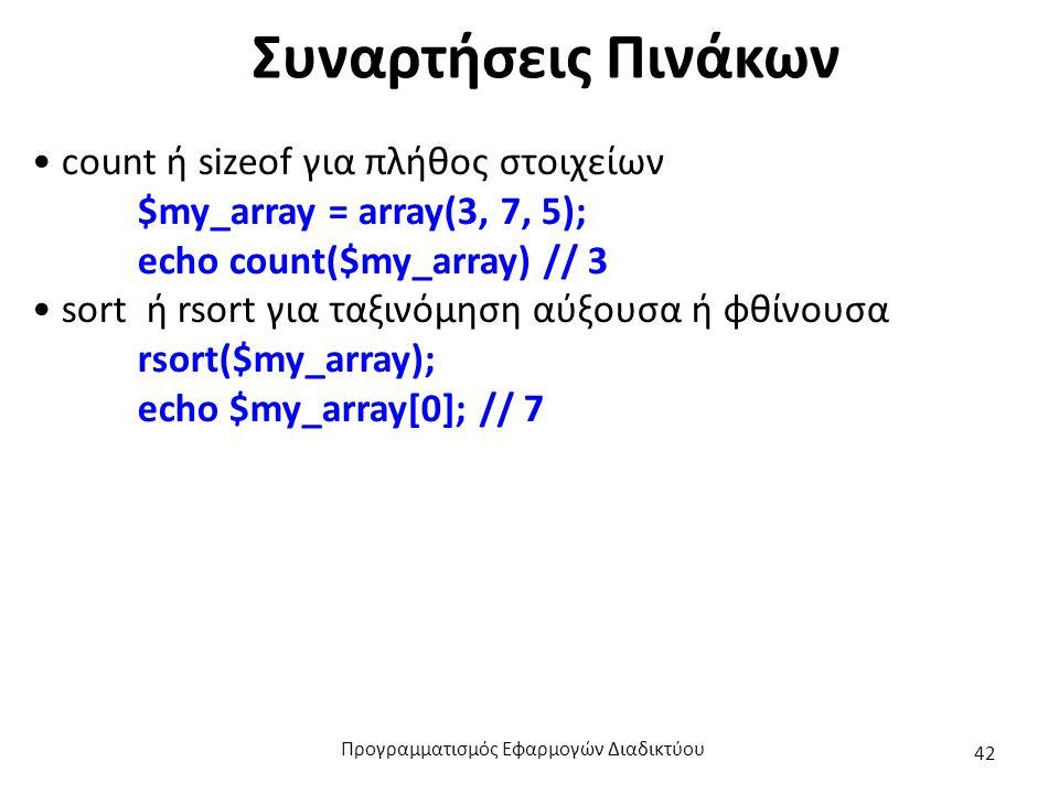 Συναρτήσεις Πινάκων count ή sizeof για πλήθος στοιχείων $my_array = array(3, 7, 5); echo count($my_array) // 3 sort ή rsort για ταξινόμηση αύξουσα ή φ