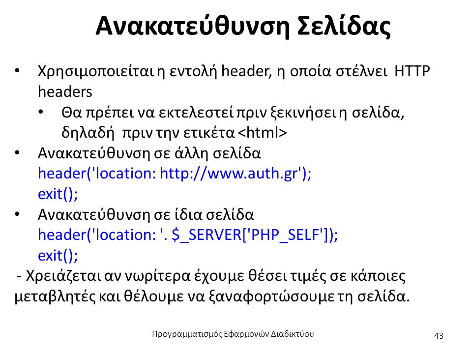 Ανακατεύθυνση Σελίδας Χρησιμοποιείται η εντολή header, η οποία στέλνει HTTP headers Θα πρέπει να εκτελεστεί πριν ξεκινήσει η σελίδα, δηλαδή πριν την ε