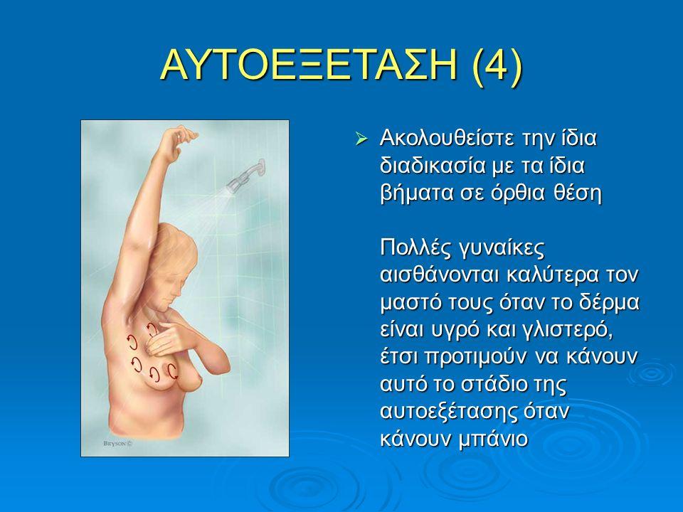 ΑΥΤΟΕΞΕΤΑΣΗ (4)  Ακολουθείστε την ίδια διαδικασία με τα ίδια βήματα σε όρθια θέση Πολλές γυναίκες αισθάνονται καλύτερα τον μαστό τους όταν το δέρμα ε