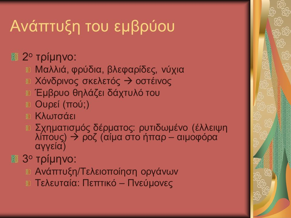 2 ο τρίμηνο: Μαλλιά, φρύδια, βλεφαρίδες, νύχια Χόνδρινος σκελετός  οστέινος Έμβρυο θηλάζει δάχτυλό του Ουρεί (πού;) Κλωτσάει Σχηματισμός δέρματος: ρυτιδωμένο (έλλειψη λίπους)  ροζ (αίμα στο ήπαρ – αιμοφόρα αγγεία) 3 ο τρίμηνο: Ανάπτυξη/Τελειοποίηση οργάνων Τελευταία: Πεπτικό – Πνεύμονες