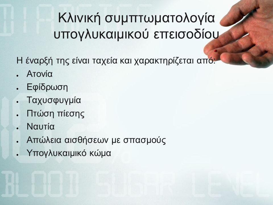 Κλινική συμπτωματολογία υπογλυκαιμικού επεισοδίου Η έναρξή της είναι ταχεία και χαρακτηρίζεται από: ● Ατονία ● Εφίδρωση ● Ταχυσφυγμία ● Πτώση πίεσης ● Ναυτία ● Απώλεια αισθήσεων με σπασμούς ● Υπογλυκαιμικό κώμα