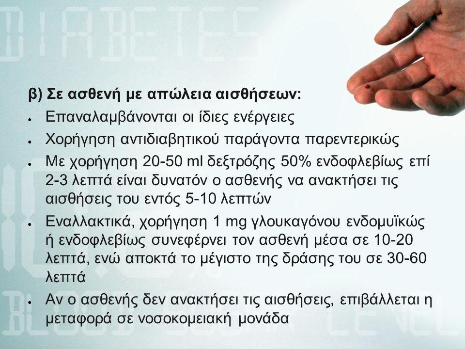 β) Σε ασθενή με απώλεια αισθήσεων: ● Επαναλαμβάνονται οι ίδιες ενέργειες ● Χορήγηση αντιδιαβητικού παράγοντα παρεντερικώς ● Με χορήγηση 20-50 ml δεξτρόζης 50% ενδοφλεβίως επί 2-3 λεπτά είναι δυνατόν ο ασθενής να ανακτήσει τις αισθήσεις του εντός 5-10 λεπτών ● Εναλλακτικά, χορήγηση 1 mg γλουκαγόνου ενδομυϊκώς ή ενδοφλεβίως συνεφέρνει τον ασθενή μέσα σε 10-20 λεπτά, ενώ αποκτά το μέγιστο της δράσης του σε 30-60 λεπτά ● Αν ο ασθενής δεν ανακτήσει τις αισθήσεις, επιβάλλεται η μεταφορά σε νοσοκομειακή μονάδα