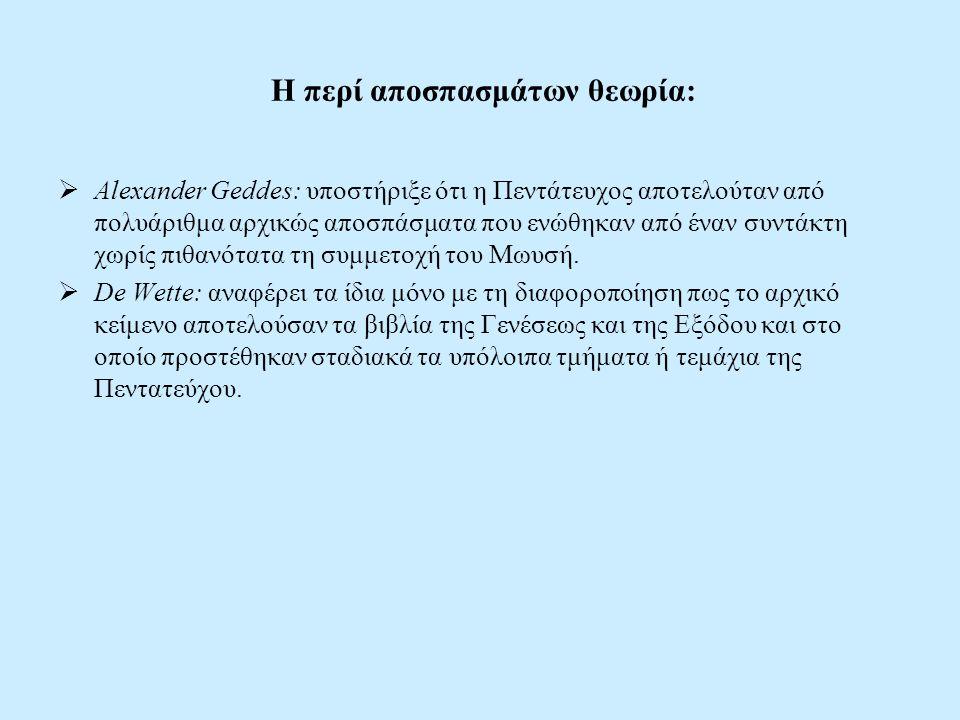 Η περί αποσπασμάτων θεωρία:  Alexander Geddes: υποστήριξε ότι η Πεντάτευχος αποτελούταν από πολυάριθμα αρχικώς αποσπάσματα που ενώθηκαν από έναν συντάκτη χωρίς πιθανότατα τη συμμετοχή του Μωυσή.