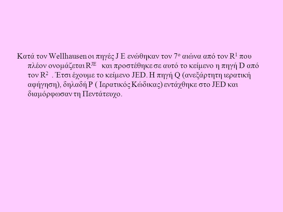 Κατά τον Wellhausen οι πηγές J E ενώθηκαν τον 7 ο αιώνα από τον R 1 που πλέον ονομάζεται R JE και προστέθηκε σε αυτό το κείμενο η πηγή D από τον R 2.
