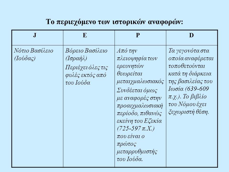 Το περιεχόμενο των ιστορικών αναφορών: J E P D Νότιο Βασίλειο (Ιούδας) Βόρειο Βασίλειο (Ισραήλ) Περιέχει όλες τις φυλές εκτός από του Ιούδα Από την πλειοψηφία των ερευνητών θεωρείται μεταιχμαλωσιακός Συνδέεται όμως με αναφορές στην προαιχμαλωσιακή περίοδο, πιθανώς εκείνη του Εζεκία (725-597 π.Χ.) που είναι ο πρώτος μεταρρυθμιστής του Ιούδα.