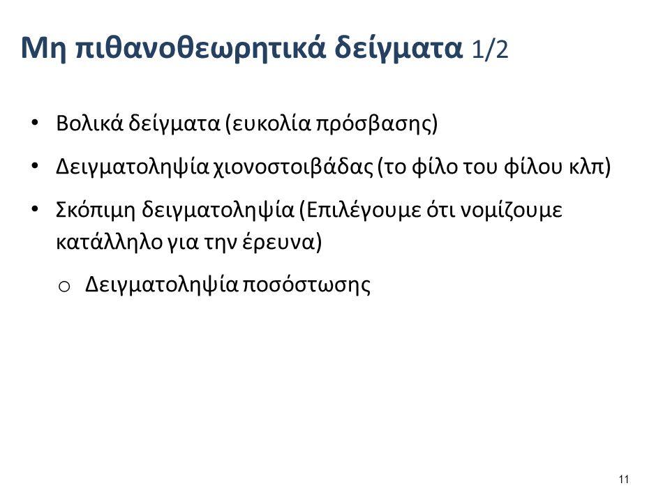 Βολικά δείγματα (ευκολία πρόσβασης) Δειγματοληψία χιονοστοιβάδας (το φίλο του φίλου κλπ) Σκόπιμη δειγματοληψία (Επιλέγουμε ότι νομίζουμε κατάλληλο για την έρευνα) o Δειγματοληψία ποσόστωσης 11 Μη πιθανοθεωρητικά δείγματα 1/2
