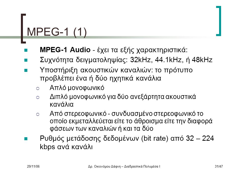 29/11/06Δρ. Οικονόμου Δάφνη – Διαδραστικά Πολυμέσα Ι31/47 MPEG-1 (1) MPEG-1 Audio - έχει τα εξής χαρακτηριστικά: Συχνότητα δειγματοληψίας: 32kHz, 44.1