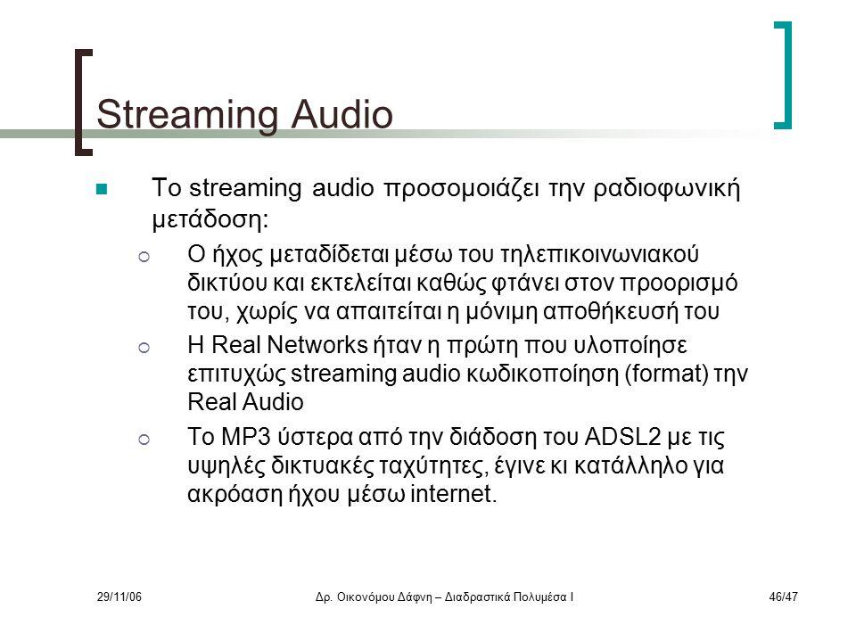 29/11/06Δρ. Οικονόμου Δάφνη – Διαδραστικά Πολυμέσα Ι46/47 Streaming Audio Το streaming audio προσομοιάζει την ραδιοφωνική μετάδοση:  Ο ήχος μεταδίδετ