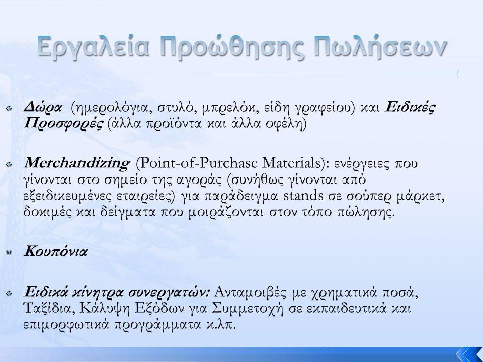  Δώρα (ημερολόγια, στυλό, μπρελόκ, είδη γραφείου) και Ειδικές Προσφορές (άλλα προϊόντα και άλλα οφέλη)  Merchandizing (Point-of-Purchase Materials): ενέργειες που γίνονται στο σημείο της αγοράς (συνήθως γίνονται από εξειδικευμένες εταιρείες) για παράδειγμα stands σε σούπερ μάρκετ, δοκιμές και δείγματα που μοιράζονται στον τόπο πώλησης.