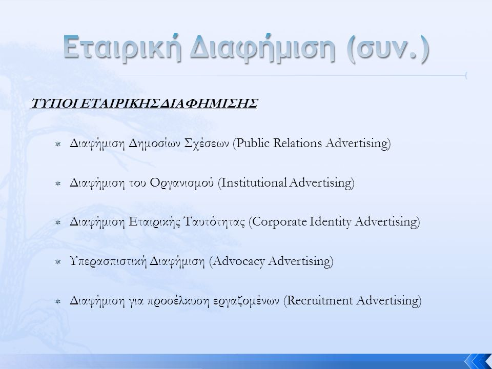 ΤΥΠΟΙ ΕΤΑΙΡΙΚΗΣ ΔΙΑΦΗΜΙΣΗΣ  Διαφήμιση Δημοσίων Σχέσεων (Public Relations Advertising)  Διαφήμιση του Οργανισμού (Institutional Advertising)  Διαφήμιση Εταιρικής Ταυτότητας (Corporate Identity Advertising)  Υπερασπιστική Διαφήμιση (Advocacy Advertising)  Διαφήμιση για προσέλκυση εργαζομένων (Recruitment Advertising)