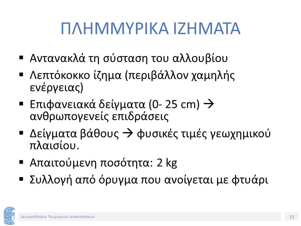 13 Δειγματοληψία Γεωχημικών Διασκοπήσεων ΠΛΗΜΜΥΡΙΚΑ ΙΖΗΜΑΤΑ  Αντανακλά τη σύσταση του αλλουβίου  Λεπτόκοκκο ίζημα (περιβάλλον χαμηλής ενέργειας)  Επιφανειακά δείγματα (0- 25 cm)  ανθρωπογενείς επιδράσεις  Δείγματα βάθους  φυσικές τιμές γεωχημικού πλαισίου.