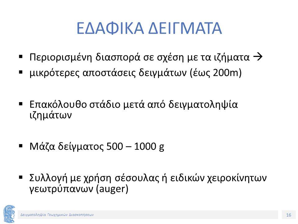 16 Δειγματοληψία Γεωχημικών Διασκοπήσεων ΕΔΑΦΙΚΑ ΔΕΙΓΜΑΤΑ  Περιορισμένη διασπορά σε σχέση με τα ιζήματα   μικρότερες αποστάσεις δειγμάτων (έως 200m)  Επακόλουθο στάδιο μετά από δειγματοληψία ιζημάτων  Μάζα δείγματος 500 – 1000 g  Συλλογή με χρήση σέσουλας ή ειδικών χειροκίνητων γεωτρύπανων (auger)
