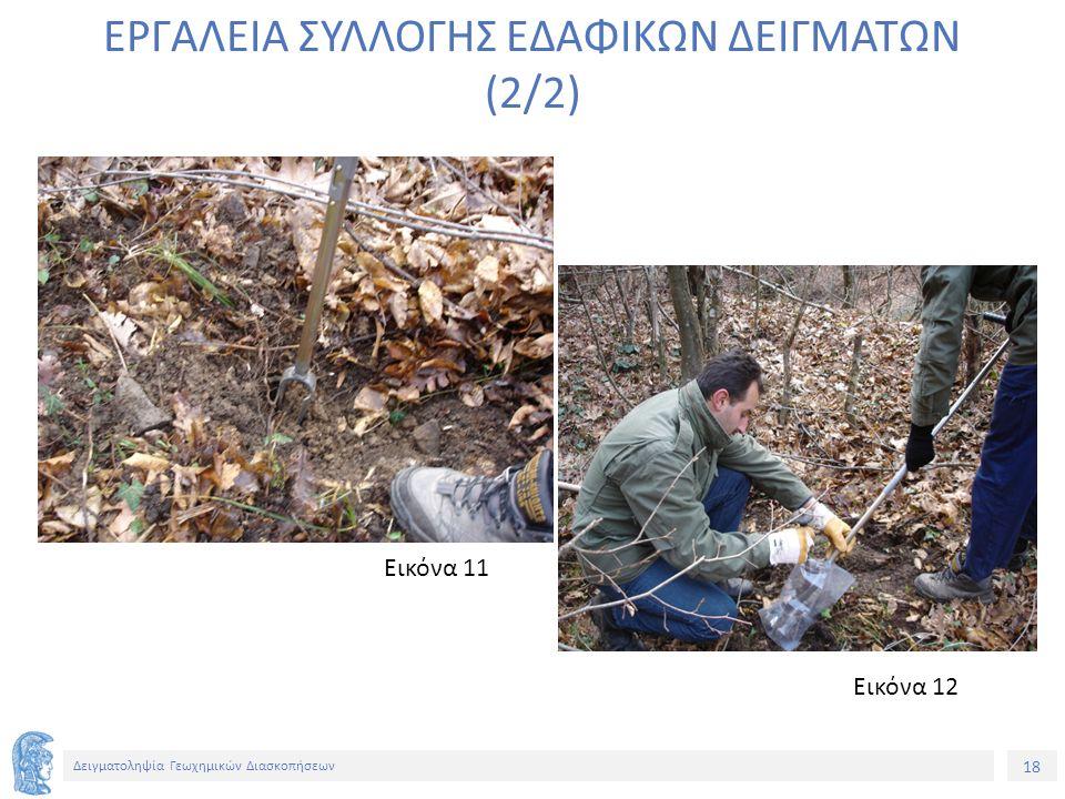 18 Δειγματοληψία Γεωχημικών Διασκοπήσεων ΕΡΓΑΛΕΙΑ ΣΥΛΛΟΓΗΣ ΕΔΑΦΙΚΩΝ ΔΕΙΓΜΑΤΩΝ (2/2) Εικόνα 12 Εικόνα 11
