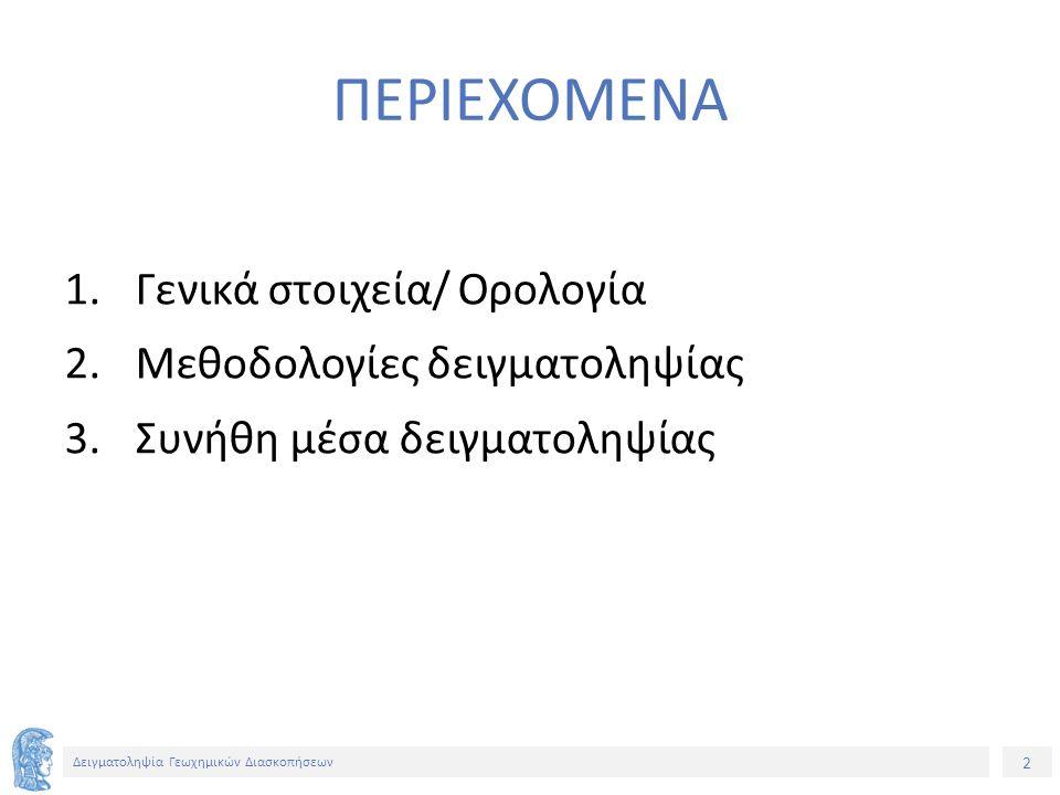 2 Δειγματοληψία Γεωχημικών Διασκοπήσεων ΠΕΡΙΕΧΟΜΕΝΑ 1.Γενικά στοιχεία/ Ορολογία 2.Μεθοδολογίες δειγματοληψίας 3.Συνήθη μέσα δειγματοληψίας