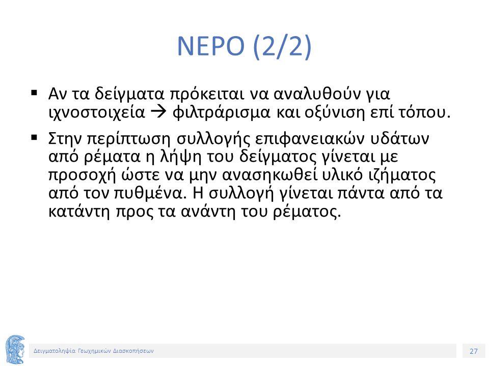 27 Δειγματοληψία Γεωχημικών Διασκοπήσεων ΝΕΡΟ (2/2)  Αν τα δείγματα πρόκειται να αναλυθούν για ιχνοστοιχεία  φιλτράρισμα και οξύνιση επί τόπου.