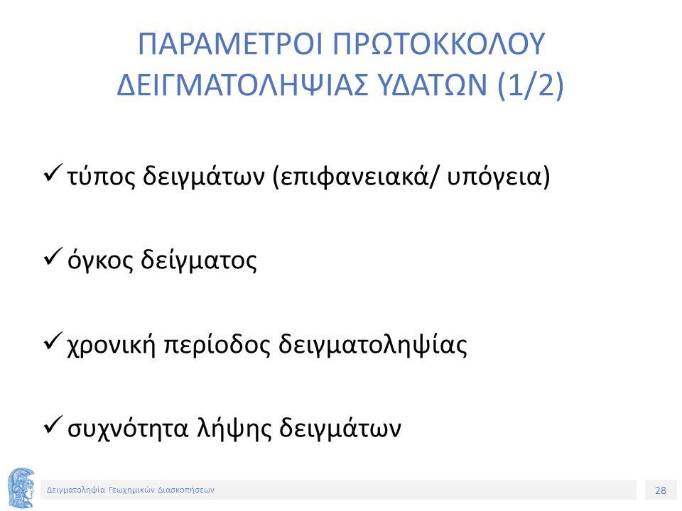 28 Δειγματοληψία Γεωχημικών Διασκοπήσεων ΠΑΡΑΜΕΤΡΟΙ ΠΡΩΤΟΚΚΟΛΟΥ ΔΕΙΓΜΑΤΟΛΗΨΙΑΣ ΥΔΑΤΩΝ (1/2) τύπος δειγμάτων (επιφανειακά/ υπόγεια) όγκος δείγματος χρονική περίοδος δειγματοληψίας συχνότητα λήψης δειγμάτων