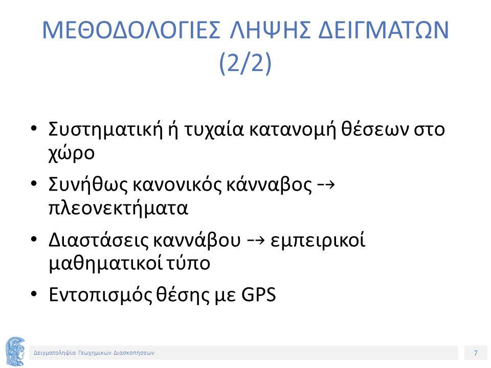 7 Δειγματοληψία Γεωχημικών Διασκοπήσεων ΜΕΘΟΔΟΛΟΓΙΕΣ ΛΗΨΗΣ ΔΕΙΓΜΑΤΩΝ (2/2) Συστηματική ή τυχαία κατανομή θέσεων στο χώρο Συνήθως κανονικός κάνναβος ⤍ πλεονεκτήματα Διαστάσεις καννάβου ⤍ εμπειρικοί μαθηματικοί τύπο Εντοπισμός θέσης με GPS
