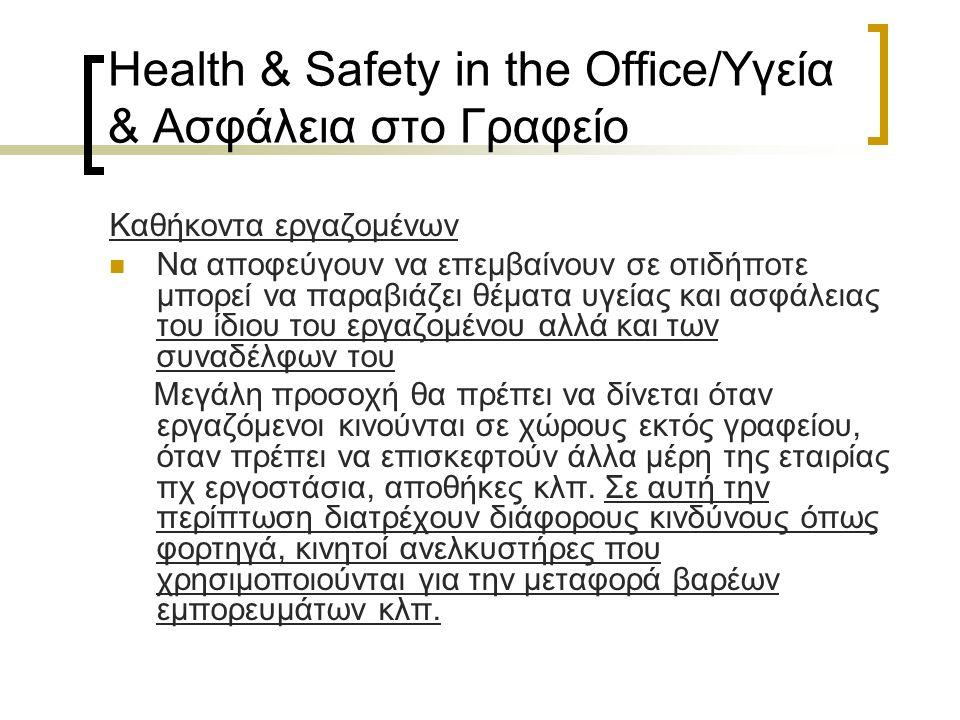 Health & Safety in the Office/Υγεία & Ασφάλεια στο Γραφείο Καθήκοντα εργαζομένων Να αποφεύγουν να επεμβαίνουν σε οτιδήποτε μπορεί να παραβιάζει θέματα υγείας και ασφάλειας του ίδιου του εργαζομένου αλλά και των συναδέλφων του Μεγάλη προσοχή θα πρέπει να δίνεται όταν εργαζόμενοι κινούνται σε χώρους εκτός γραφείου, όταν πρέπει να επισκεφτούν άλλα μέρη της εταιρίας πχ εργοστάσια, αποθήκες κλπ.