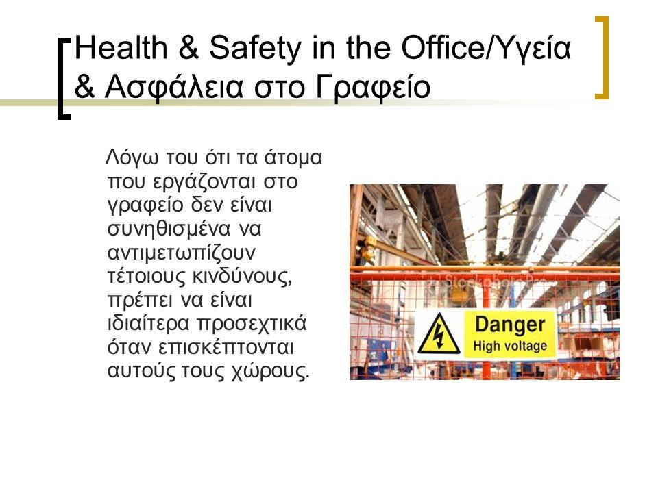 Health & Safety in the Office/Υγεία & Ασφάλεια στο Γραφείο Λόγω του ότι τα άτομα που εργάζονται στο γραφείο δεν είναι συνηθισμένα να αντιμετωπίζουν τέτοιους κινδύνους, πρέπει να είναι ιδιαίτερα προσεχτικά όταν επισκέπτονται αυτούς τους χώρους.