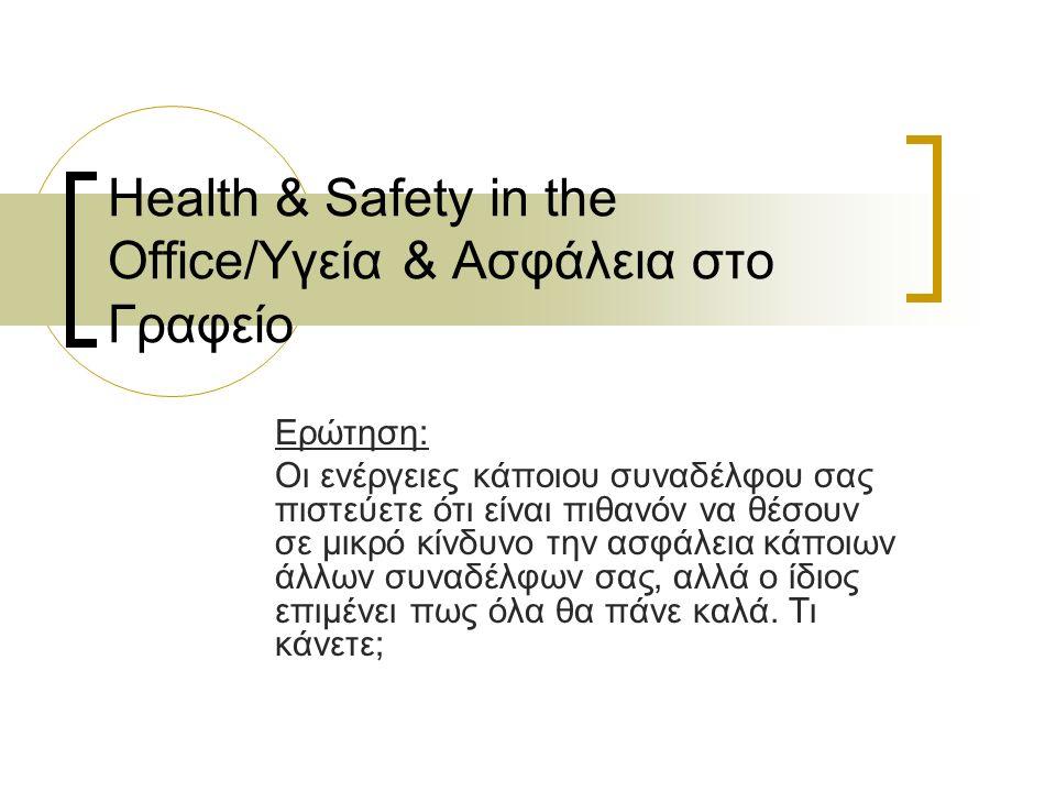 Health & Safety in the Office/Υγεία & Ασφάλεια στο Γραφείο Ερώτηση: Οι ενέργειες κάποιου συναδέλφου σας πιστεύετε ότι είναι πιθανόν να θέσουν σε μικρό κίνδυνο την ασφάλεια κάποιων άλλων συναδέλφων σας, αλλά ο ίδιος επιμένει πως όλα θα πάνε καλά.